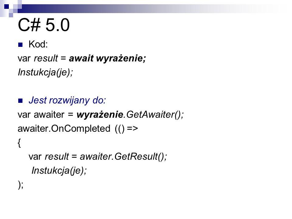 C# 5.0 Kod: var result = await wyrażenie; Instukcja(je); Jest rozwijany do: var awaiter = wyrażenie.GetAwaiter(); awaiter.OnCompleted (() => { var res