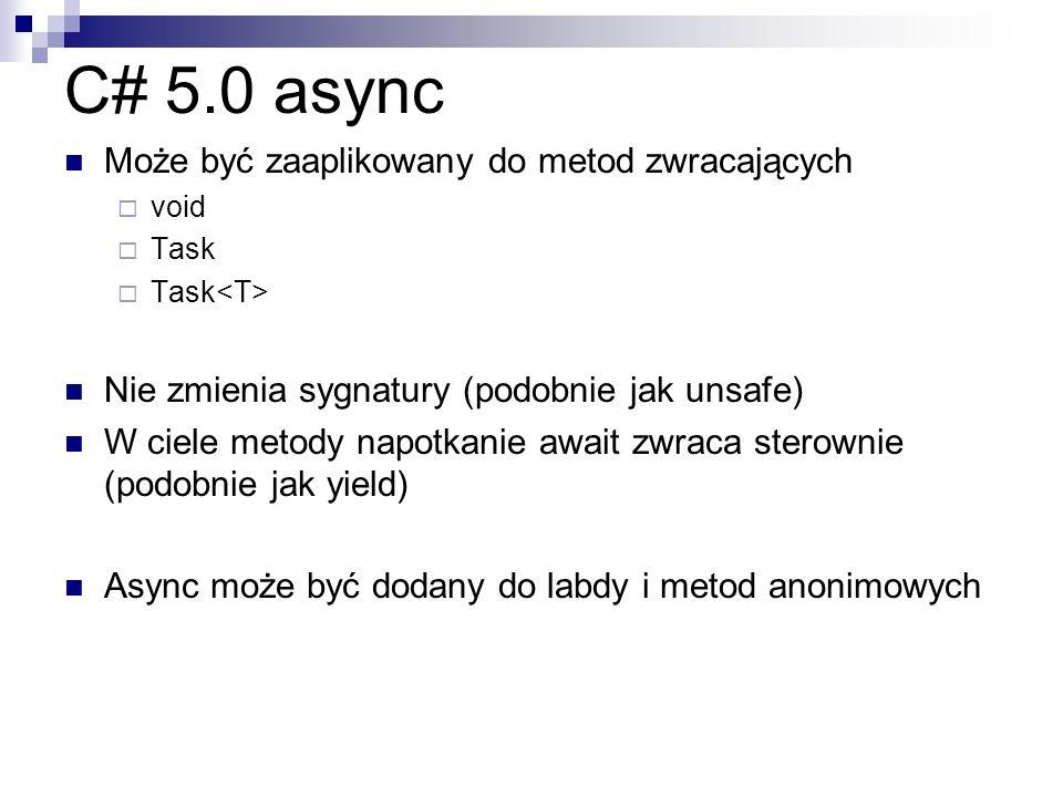 C# 5.0 async Może być zaaplikowany do metod zwracających void Task Nie zmienia sygnatury (podobnie jak unsafe) W ciele metody napotkanie await zwraca