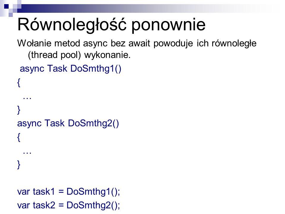 Równoległość ponownie Wołanie metod async bez await powoduje ich równoległe (thread pool) wykonanie. async Task DoSmthg1() { … } async Task DoSmthg2()