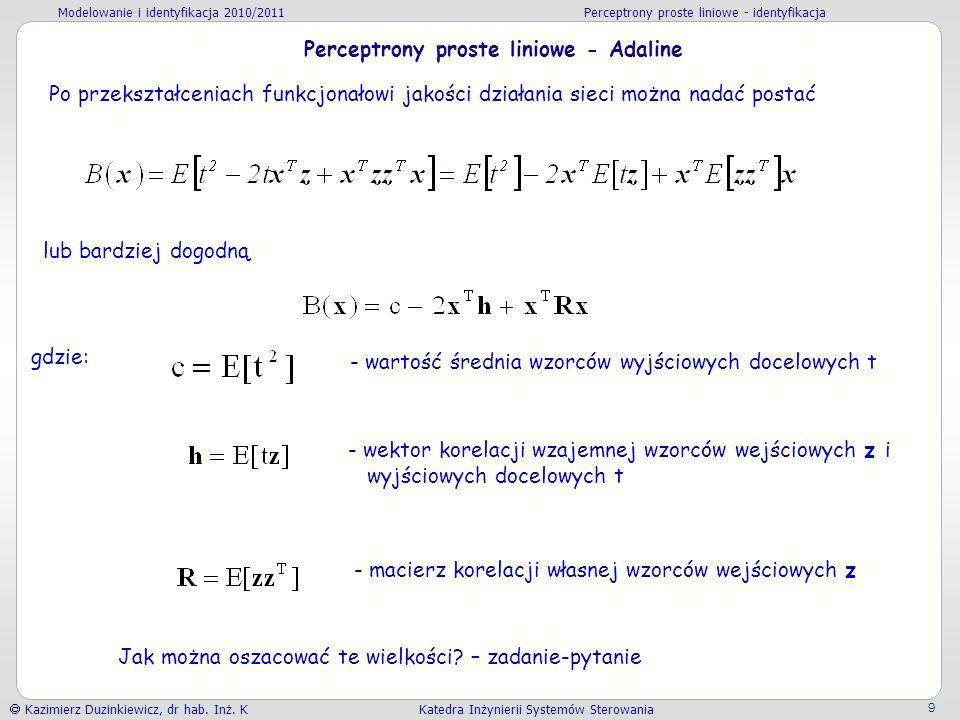 Modelowanie i identyfikacja 2010/2011 Perceptrony proste liniowe - identyfikacja Kazimierz Duzinkiewicz, dr hab. Inż. K Katedra Inżynierii Systemów St