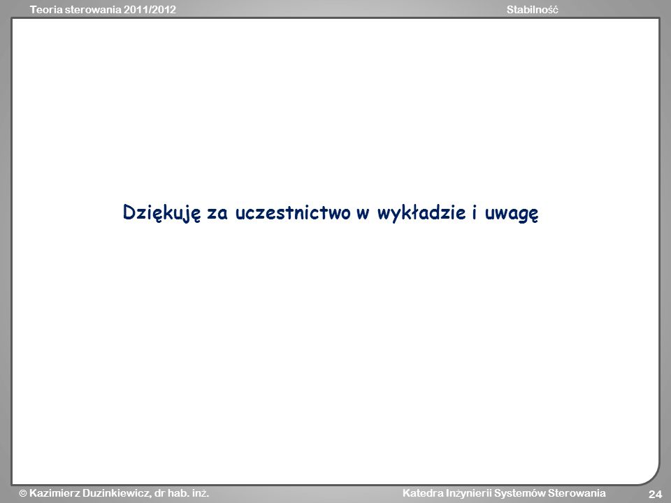 Teoria sterowania 2011/2012Stabilno ść Kazimierz Duzinkiewicz, dr hab. in ż. Katedra In ż ynierii Systemów Sterowania 24 Dziękuję za uczestnictwo w wy