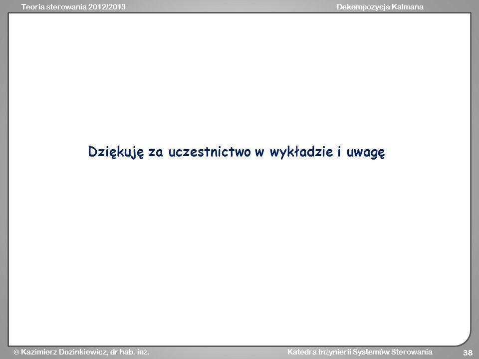 Teoria sterowania 2012/2013Dekompozycja Kalmana Kazimierz Duzinkiewicz, dr hab. in ż. Katedra In ż ynierii Systemów Sterowania 38 Dziękuję za uczestni
