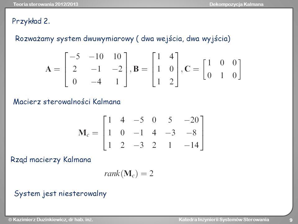 Teoria sterowania 2012/2013Dekompozycja Kalmana Kazimierz Duzinkiewicz, dr hab. in ż. Katedra In ż ynierii Systemów Sterowania 9 Przykład 2. Rozważamy