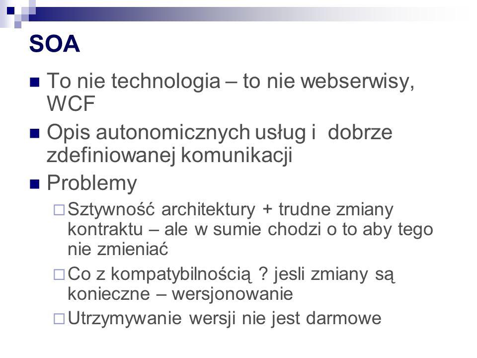 SOA To nie technologia – to nie webserwisy, WCF Opis autonomicznych usług i dobrze zdefiniowanej komunikacji Problemy Sztywność architektury + trudne zmiany kontraktu – ale w sumie chodzi o to aby tego nie zmieniać Co z kompatybilnością .