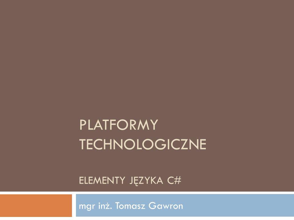 PLATFORMY TECHNOLOGICZNE ELEMENTY JĘZYKA C# mgr inż. Tomasz Gawron