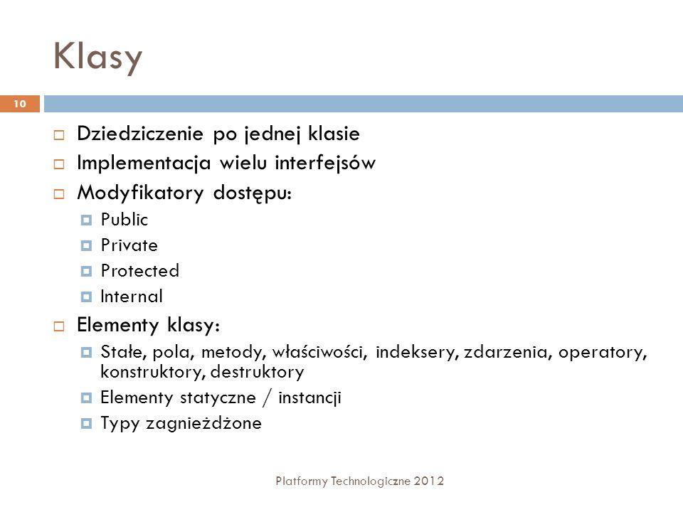 Klasy Platformy Technologiczne 2012 10 Dziedziczenie po jednej klasie Implementacja wielu interfejsów Modyfikatory dostępu: Public Private Protected I