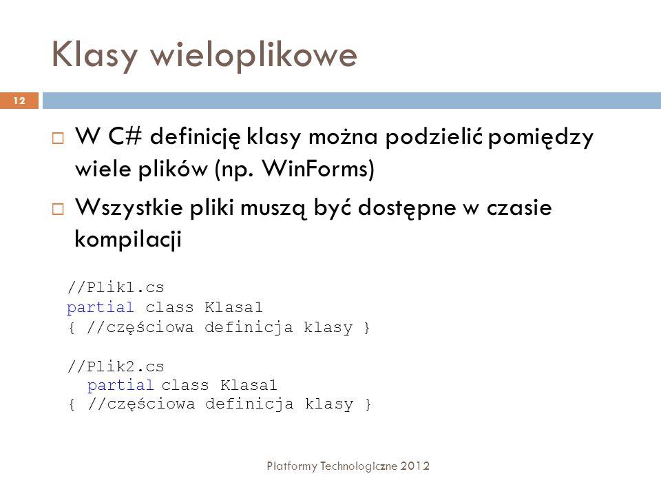 Klasy wieloplikowe Platformy Technologiczne 2012 12 W C# definicję klasy można podzielić pomiędzy wiele plików (np. WinForms) Wszystkie pliki muszą by
