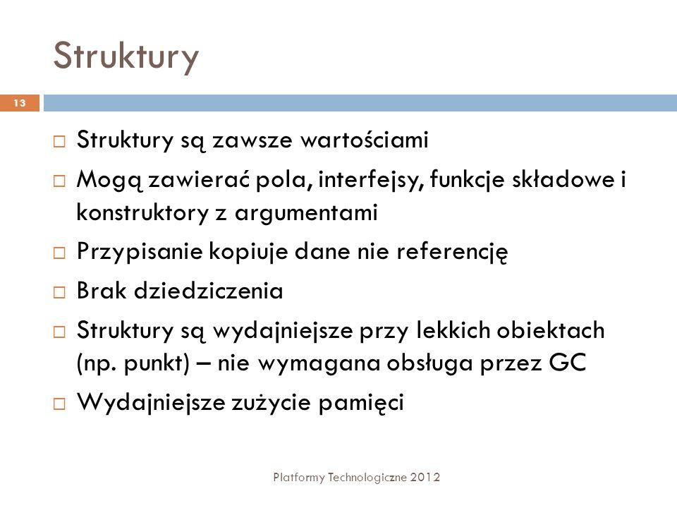 Struktury Platformy Technologiczne 2012 13 Struktury są zawsze wartościami Mogą zawierać pola, interfejsy, funkcje składowe i konstruktory z argumenta