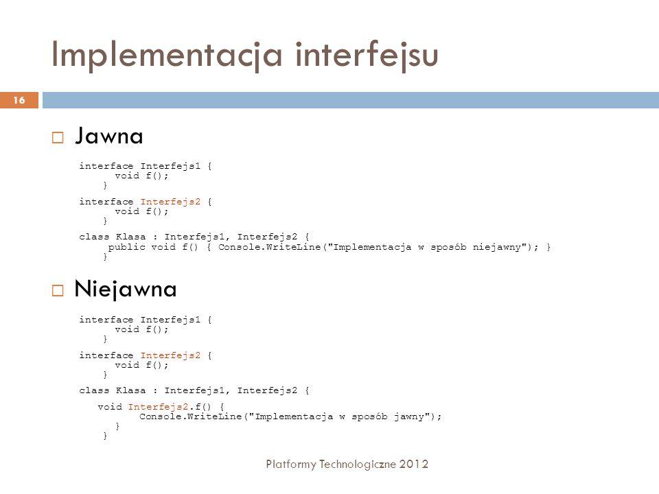 Implementacja interfejsu Platformy Technologiczne 2012 16 Jawna Niejawna interface Interfejs1 { void f(); } interface Interfejs2 { void f(); } class K