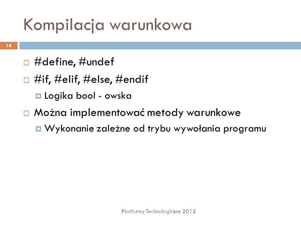 Kompilacja warunkowa Platformy Technologiczne 2012 18 #define, #undef #if, #elif, #else, #endif Logika bool - owska Można implementować metody warunko