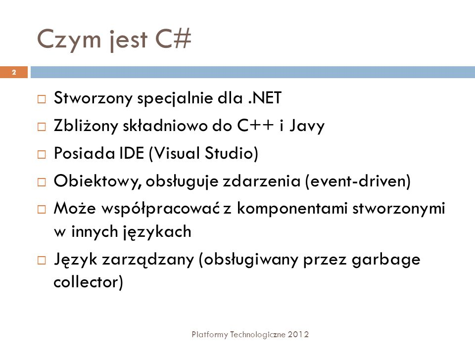 Czym jest C# Stworzony specjalnie dla.NET Zbliżony składniowo do C++ i Javy Posiada IDE (Visual Studio) Obiektowy, obsługuje zdarzenia (event-driven)