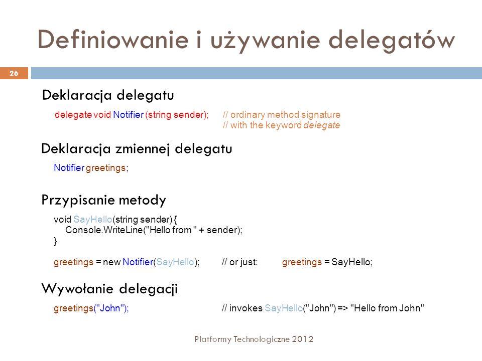 Definiowanie i używanie delegatów Platformy Technologiczne 2012 26 Deklaracja delegatu delegate void Notifier (string sender);// ordinary method signa