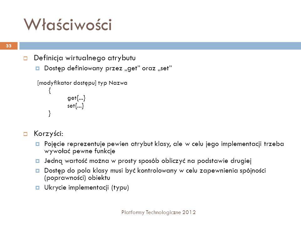 Właściwości Platformy Technologiczne 2012 33 Definicja wirtualnego atrybutu Dostęp definiowany przez get oraz set Korzyści: Pojęcie reprezentuje pewie