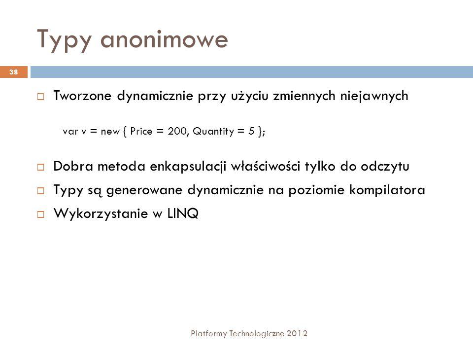 Typy anonimowe Platformy Technologiczne 2012 38 Tworzone dynamicznie przy użyciu zmiennych niejawnych Dobra metoda enkapsulacji właściwości tylko do o