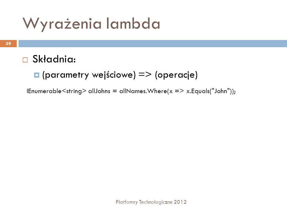 Wyrażenia lambda Platformy Technologiczne 2012 39 Składnia: (parametry wejściowe) => (operacje) IEnumerable allJohns = allNames.Where(x => x.Equals(