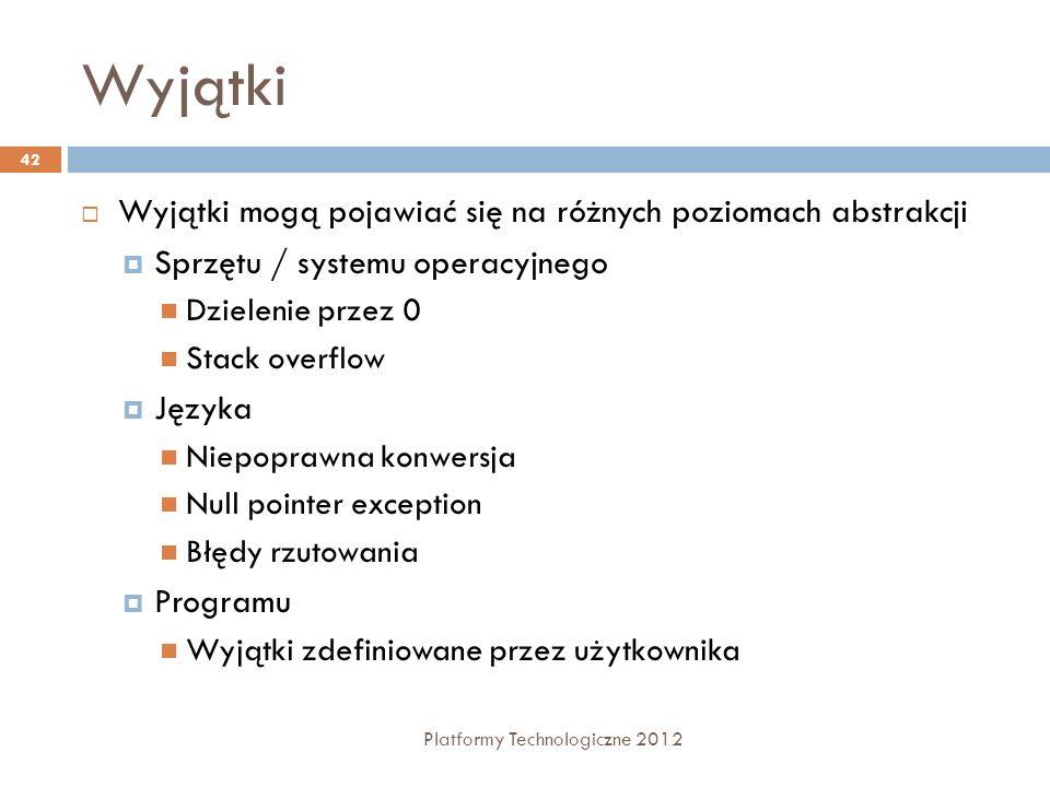 Wyjątki Platformy Technologiczne 2012 42 Wyjątki mogą pojawiać się na różnych poziomach abstrakcji Sprzętu / systemu operacyjnego Dzielenie przez 0 St