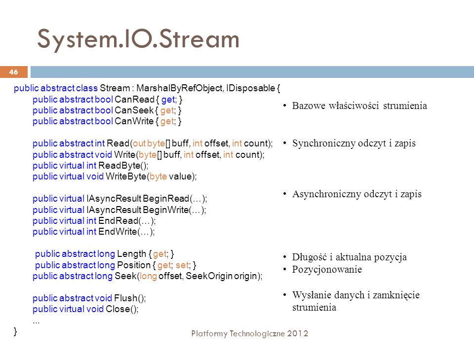 System.IO.Stream Platformy Technologiczne 2012 46 public abstract class Stream : MarshalByRefObject, IDisposable { public abstract bool CanRead { get;