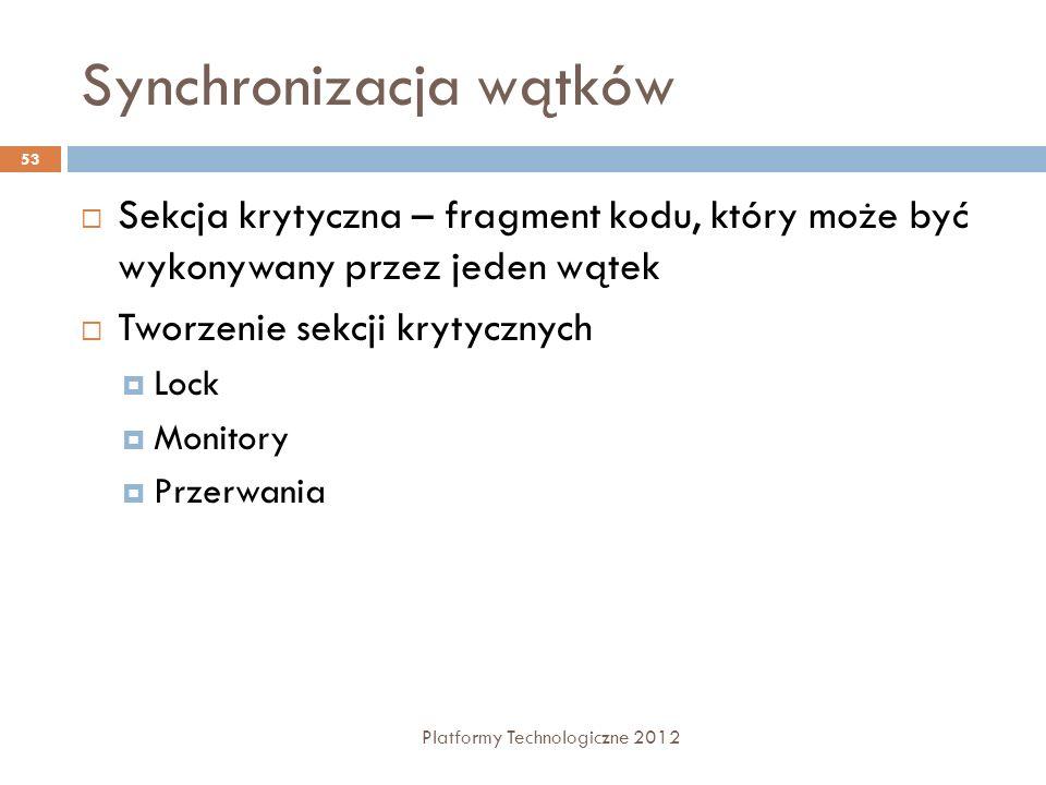 Synchronizacja wątków Platformy Technologiczne 2012 53 Sekcja krytyczna – fragment kodu, który może być wykonywany przez jeden wątek Tworzenie sekcji