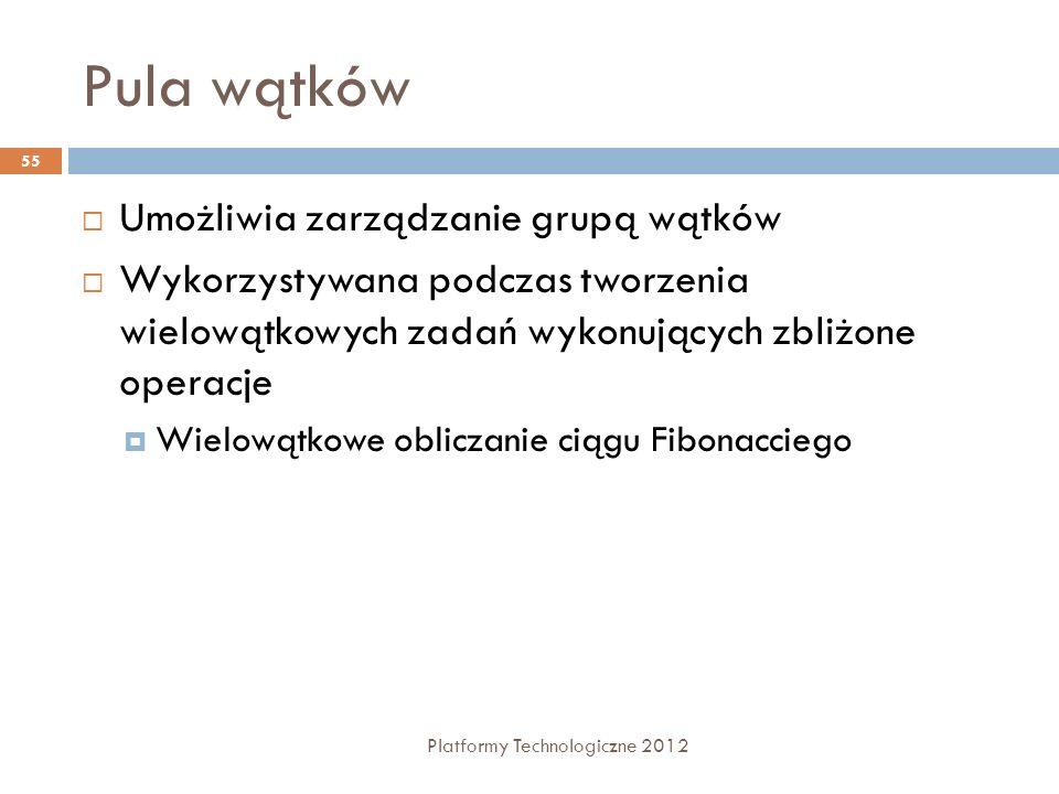 Pula wątków Platformy Technologiczne 2012 55 Umożliwia zarządzanie grupą wątków Wykorzystywana podczas tworzenia wielowątkowych zadań wykonujących zbl