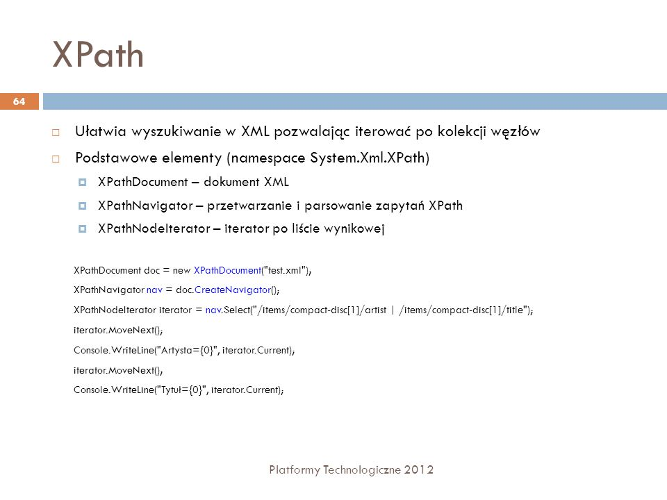 XPath Platformy Technologiczne 2012 64 Ułatwia wyszukiwanie w XML pozwalając iterować po kolekcji węzłów Podstawowe elementy (namespace System.Xml.XPa