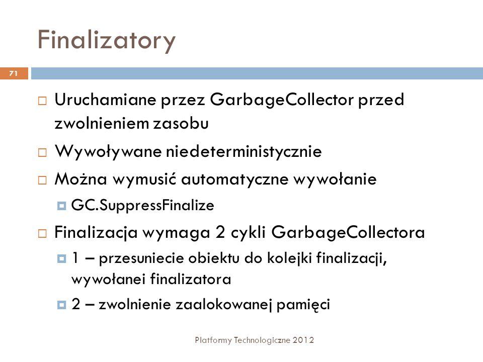 Finalizatory Platformy Technologiczne 2012 71 Uruchamiane przez GarbageCollector przed zwolnieniem zasobu Wywoływane niedeterministycznie Można wymusi