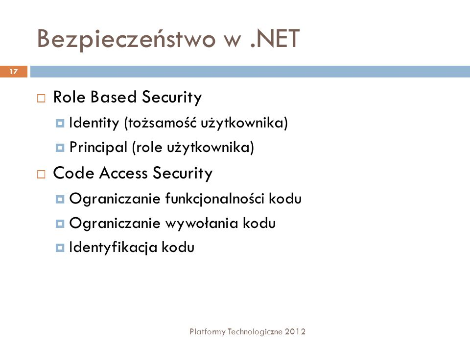 Bezpieczeństwo w.NET Platformy Technologiczne 2012 17 Role Based Security Identity (tożsamość użytkownika) Principal (role użytkownika) Code Access Se