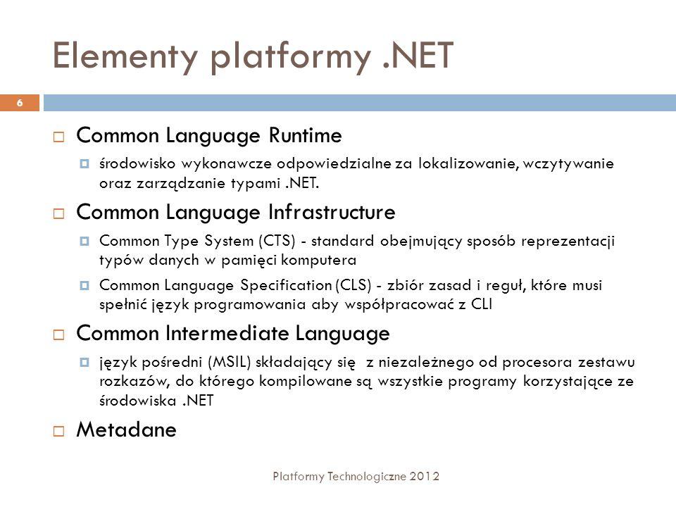 Common Language Runtime Platformy Technologiczne 2012 7 Zarządzanie kodem (uruchamianie i nadzór nad jego wykonywaniem) Izolowanie obszarów pamięci przydzielonych poszczególnym aplikacjom Konwersja języka pośredniego IL do kodu maszynowego Zarządzanie pamięcią (w przypadku obiektów zarządzanych) Dostęp do metadanych (rozszerzonej informacji o typach) Stosowanie zabezpieczeń dostępu kodu do zasobów, Weryfikacja zgodności typów, Obsługa wyjątków i przekazywanie ich pomiędzy różnymi językami programowania, Obsługa współpracy pomiędzy kodem zarządzanym, obiektami COM i starszymi bibliotekami DLL, Automatyzacja tworzenia obiektów, Usługi związane z tworzeniem oprogramowania (debugowanie, profilowanie itp.)
