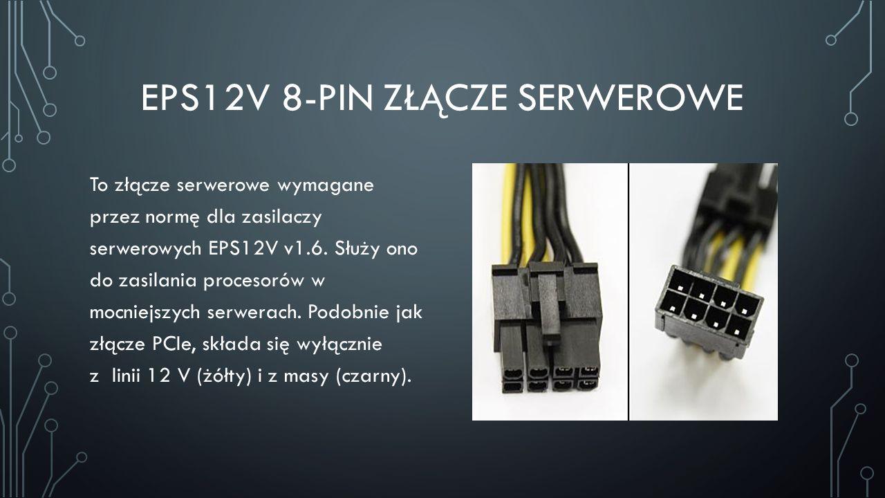 EPS12V 8-PIN ZŁĄCZE SERWEROWE To złącze serwerowe wymagane przez normę dla zasilaczy serwerowych EPS12V v1.6. Służy ono do zasilania procesorów w mocn