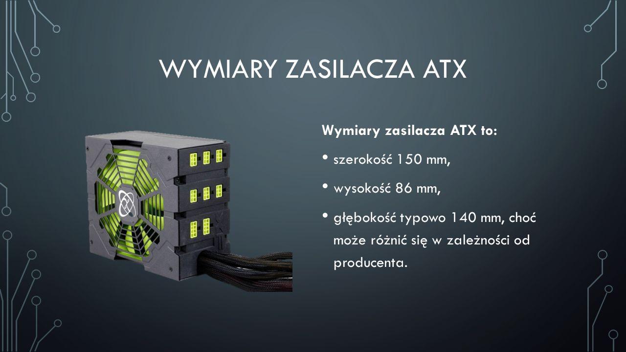WYMIARY ZASILACZA ATX Wymiary zasilacza ATX to: szerokość 150 mm, wysokość 86 mm, głębokość typowo 140 mm, choć może różnić się w zależności od produc