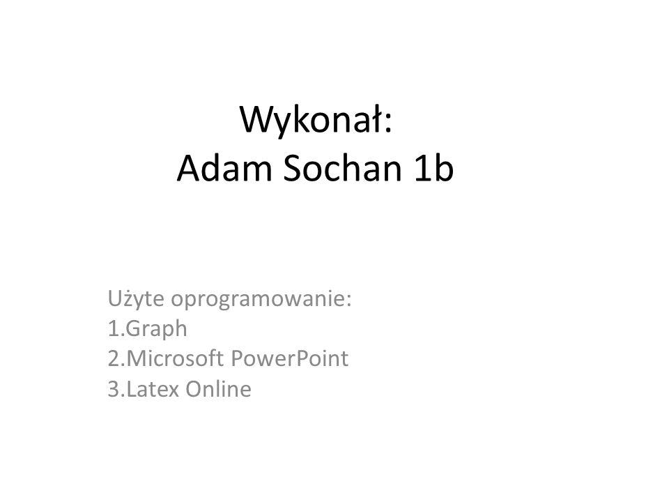 Wykonał: Adam Sochan 1b Użyte oprogramowanie: 1.Graph 2.Microsoft PowerPoint 3.Latex Online