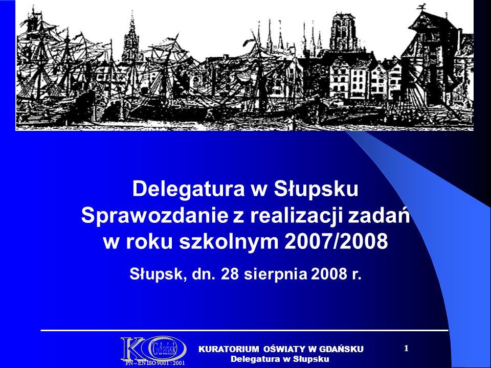 1 KURATORIUM OŚWIATY W GDAŃSKU Delegatura w Słupsku PN – EN ISO 9001 : 2001 Delegatura w Słupsku Sprawozdanie z realizacji zadań w roku szkolnym 2007/2008 Słupsk, dn.