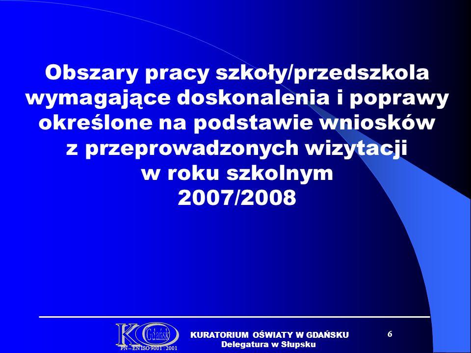 6 KURATORIUM OŚWIATY W GDAŃSKU Delegatura w Słupsku PN – EN ISO 9001 : 2001 Obszary pracy szkoły/przedszkola wymagające doskonalenia i poprawy określone na podstawie wniosków z przeprowadzonych wizytacji w roku szkolnym 2007/2008