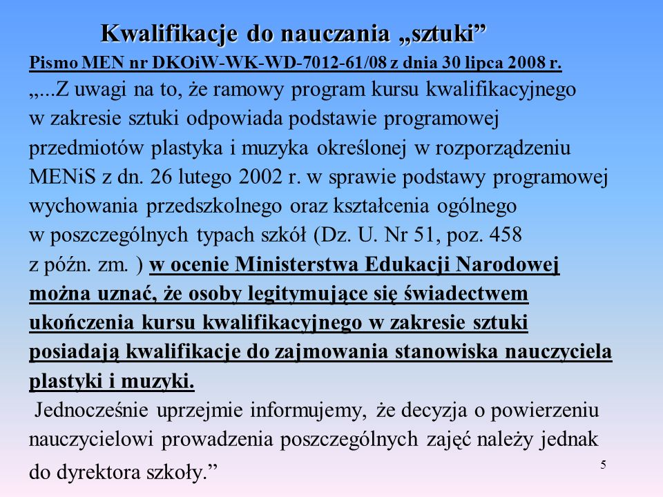 5 Kwalifikacje do nauczania sztuki Kwalifikacje do nauczania sztuki Pismo MEN nr DKOiW-WK-WD-7012-61/08 z dnia 30 lipca 2008 r....Z uwagi na to, że ramowy program kursu kwalifikacyjnego w zakresie sztuki odpowiada podstawie programowej przedmiotów plastyka i muzyka określonej w rozporządzeniu MENiS z dn.