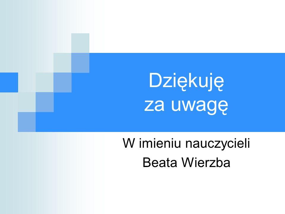 Dziękuję za uwagę W imieniu nauczycieli Beata Wierzba