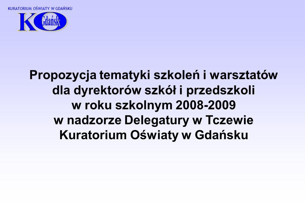 KURATORIUM OŚWIATY W GDAŃSKU Propozycja tematyki szkoleń i warsztatów dla dyrektorów szkół i przedszkoli w roku szkolnym 2008-2009 w nadzorze Delegatury w Tczewie Kuratorium Oświaty w Gdańsku