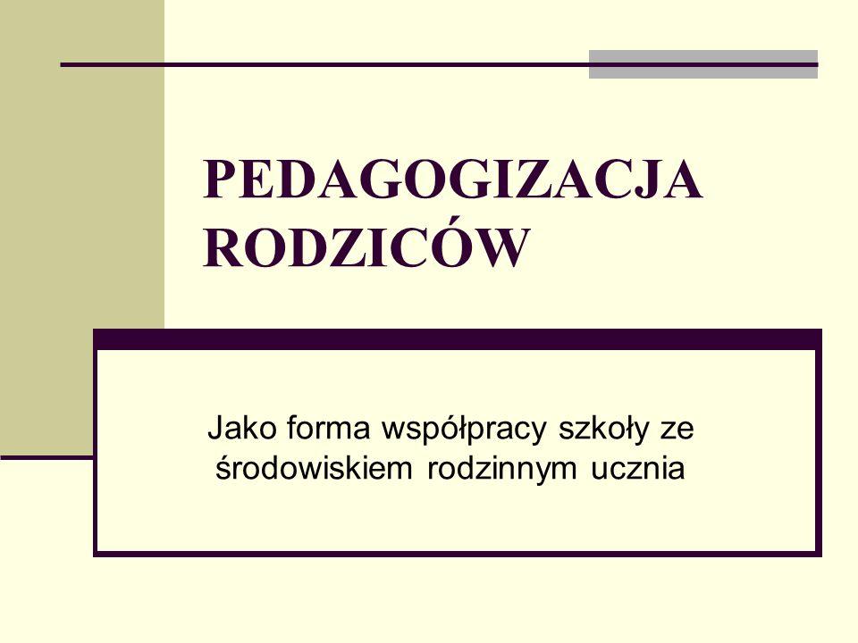 PEDAGOGIZACJA RODZICÓW Jako forma współpracy szkoły ze środowiskiem rodzinnym ucznia