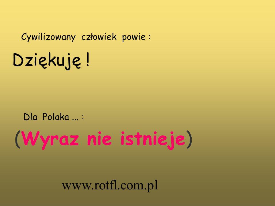 Cywilizowany człowiek powie : Dziękuję ! Dla Polaka... : (Wyraz nie istnieje) www.rotfl.com.pl