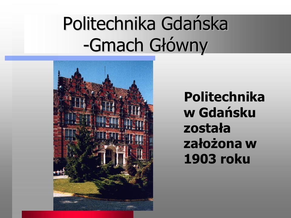 Politechnika Gdańska -Gmach Główny Politechnika w Gdańsku została założona w 1903 roku