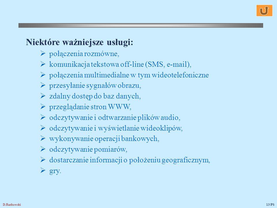D.Rutkowski13/PS Niektóre ważniejsze usługi: połączenia rozmówne, komunikacja tekstowa off-line (SMS, e-mail), połączenia multimedialne w tym wideotelefoniczne przesyłanie sygnałów obrazu, zdalny dostęp do baz danych, przeglądanie stron WWW, odczytywanie i odtwarzanie plików audio, odczytywanie i wyświetlanie wideoklipów, wykonywanie operacji bankowych, odczytywanie pomiarów, dostarczanie informacji o położeniu geograficznym, gry.