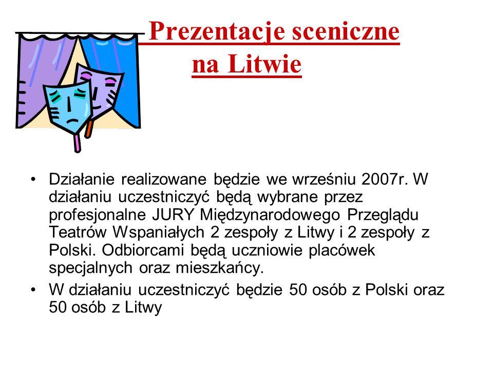 Prezentacje sceniczne na Litwie Działanie realizowane będzie we wrześniu 2007r. W działaniu uczestniczyć będą wybrane przez profesjonalne JURY Międzyn
