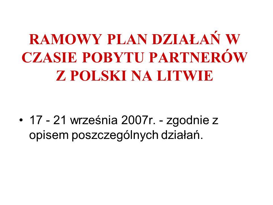 RAMOWY PLAN DZIAŁAŃ W CZASIE POBYTU PARTNERÓW Z POLSKI NA LITWIE 17 - 21 września 2007r. - zgodnie z opisem poszczególnych działań.