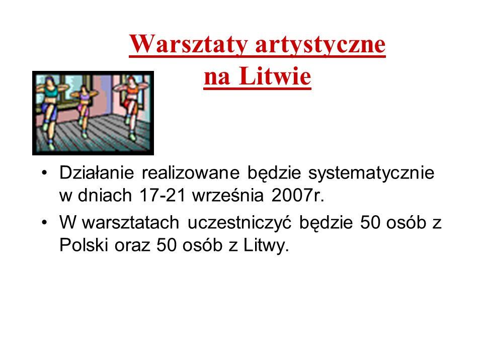 Warsztaty artystyczne na Litwie Działanie realizowane będzie systematycznie w dniach 17-21 września 2007r. W warsztatach uczestniczyć będzie 50 osób z