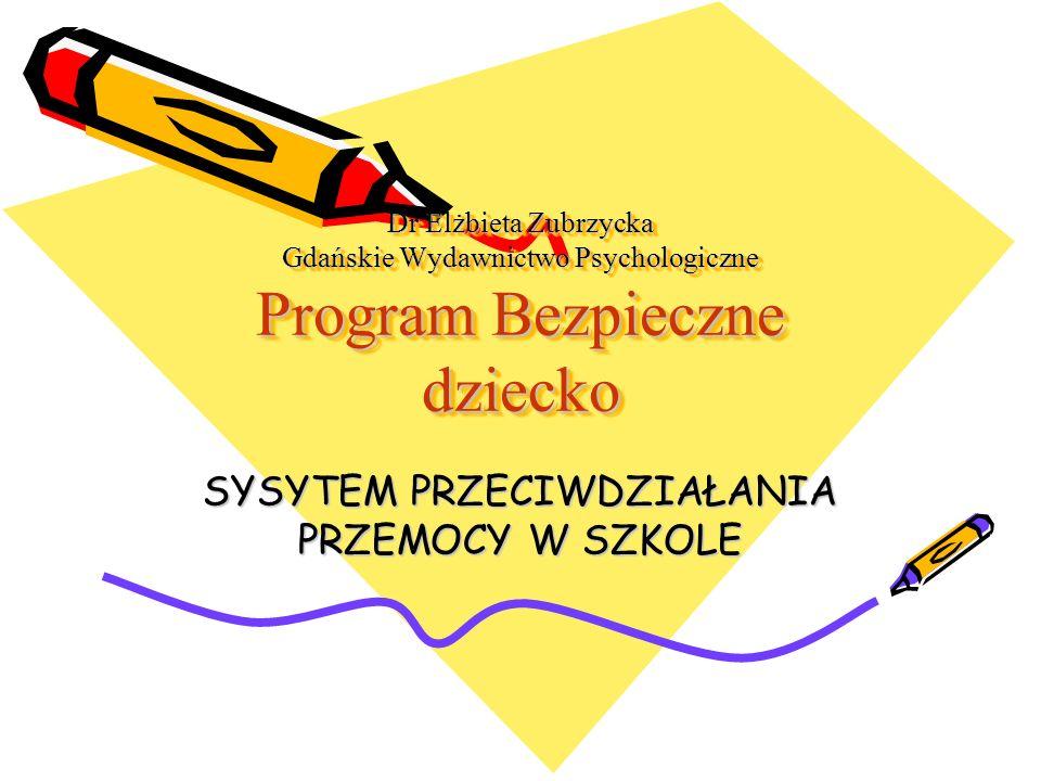 Dr Elżbieta Zubrzycka Gdańskie Wydawnictwo Psychologiczne Program Bezpieczne dziecko SYSYTEM PRZECIWDZIAŁANIA PRZEMOCY W SZKOLE
