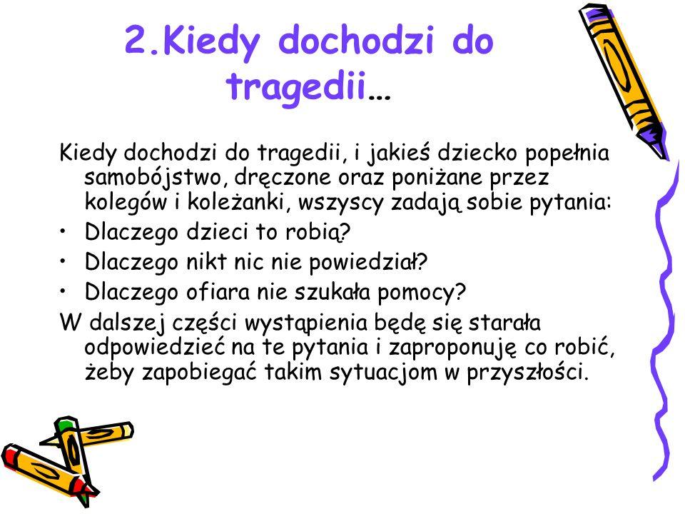 2.Kiedy dochodzi do tragedii… Kiedy dochodzi do tragedii, i jakieś dziecko popełnia samobójstwo, dręczone oraz poniżane przez kolegów i koleżanki, wszyscy zadają sobie pytania: Dlaczego dzieci to robią.