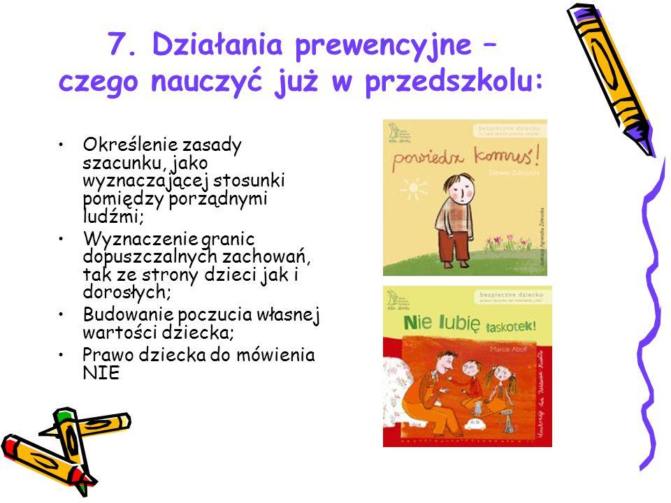 7. Działania prewencyjne – czego nauczyć już w przedszkolu: Określenie zasady szacunku, jako wyznaczającej stosunki pomiędzy porządnymi ludźmi; Wyznac
