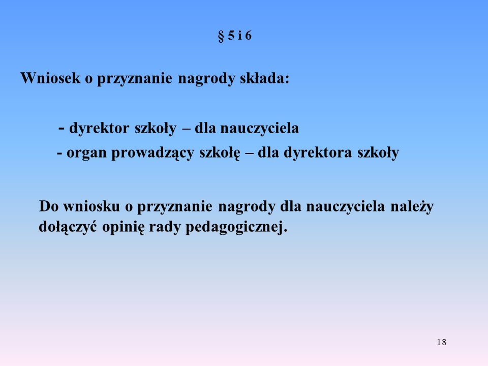 § 5 i 6 Wniosek o przyznanie nagrody składa: - dyrektor szkoły – dla nauczyciela - organ prowadzący szkołę – dla dyrektora szkoły Do wniosku o przyzna