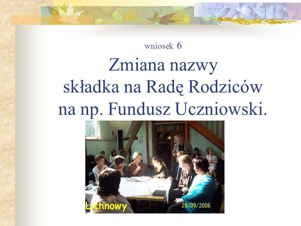 wniosek 6 Zmiana nazwy składka na Radę Rodziców na np. Fundusz Uczniowski.