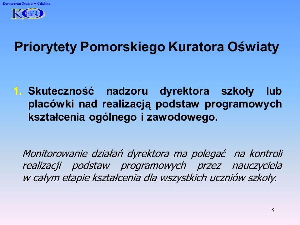 5 Kuratorium Oświaty w Gdańsku Priorytety Pomorskiego Kuratora Oświaty 1.Skuteczność nadzoru dyrektora szkoły lub placówki nad realizacją podstaw programowych kształcenia ogólnego i zawodowego.