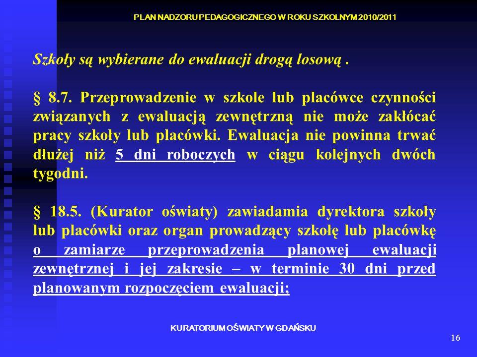 16 KURATORIUM OŚWIATY W GDAŃSKU PLAN NADZORU PEDAGOGICZNEGO W ROKU SZKOLNYM 2010/2011 Szkoły są wybierane do ewaluacji drogą losową. § 8.7. Przeprowad