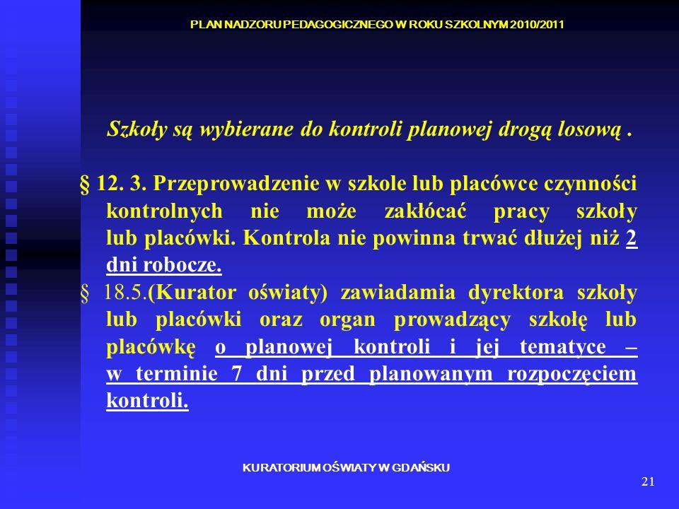 21 KURATORIUM OŚWIATY W GDAŃSKU PLAN NADZORU PEDAGOGICZNEGO W ROKU SZKOLNYM 2010/2011 Szkoły są wybierane do kontroli planowej drogą losową. § 12. 3.